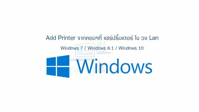 Add Printer จากคอมฯที่ แชร์ปริ้นเตอร์ในวงแลน Windows 7/8.1/10